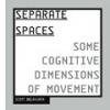 Separate Spaces: some cognitive dimensions of movement by Scott deLahunta