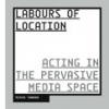 Labours of Location: acting in the pervasive media space by Minna Tarkka